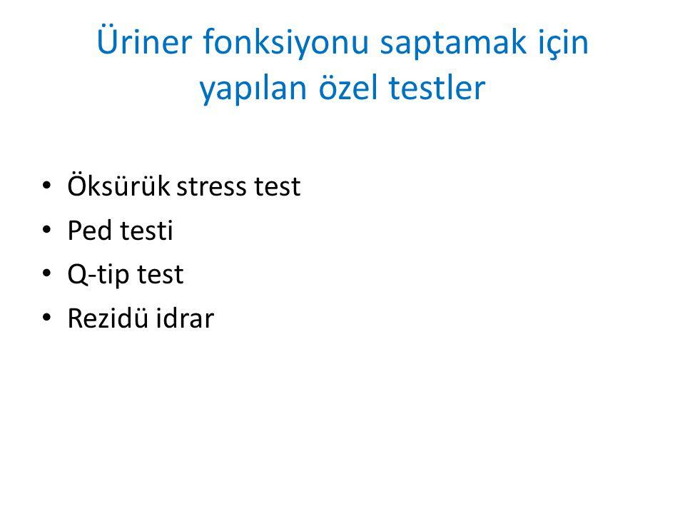 Üriner fonksiyonu saptamak için yapılan özel testler Öksürük stress test Ped testi Q-tip test Rezidü idrar