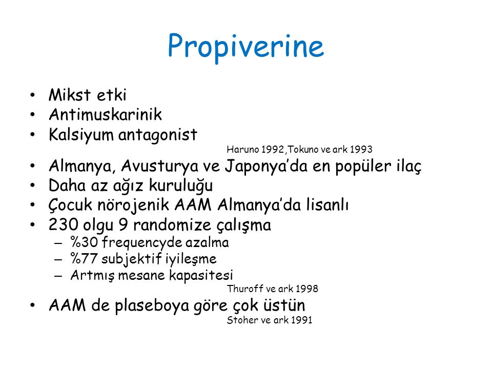 Propiverine Mikst etki Antimuskarinik Kalsiyum antagonist Haruno 1992,Tokuno ve ark 1993 Almanya, Avusturya ve Japonya'da en popüler ilaç Daha az ağız kuruluğu Çocuk nörojenik AAM Almanya'da lisanlı 230 olgu 9 randomize çalışma – %30 frequencyde azalma – %77 subjektif iyileşme – Artmış mesane kapasitesi Thuroff ve ark 1998 AAM de plaseboya göre çok üstün Stoher ve ark 1991