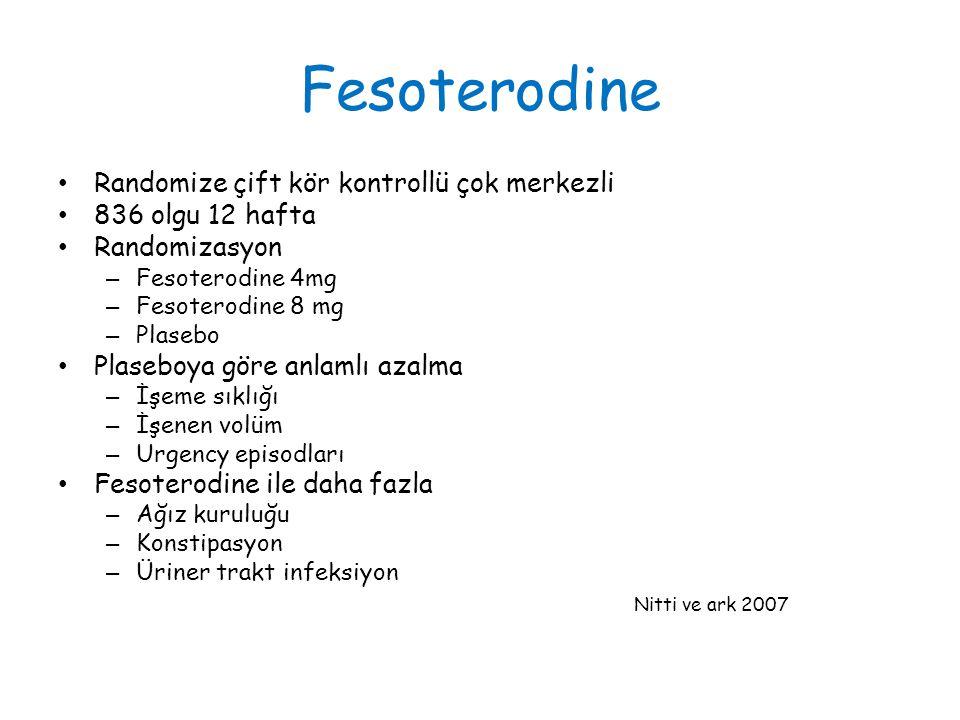 Fesoterodine Randomize çift kör kontrollü çok merkezli 836 olgu 12 hafta Randomizasyon – Fesoterodine 4mg – Fesoterodine 8 mg – Plasebo Plaseboya göre anlamlı azalma – İşeme sıklığı – İşenen volüm – Urgency episodları Fesoterodine ile daha fazla – Ağız kuruluğu – Konstipasyon – Üriner trakt infeksiyon Nitti ve ark 2007
