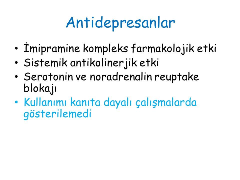 Antidepresanlar İmipramine kompleks farmakolojik etki Sistemik antikolinerjik etki Serotonin ve noradrenalin reuptake blokajı Kullanımı kanıta dayalı çalışmalarda gösterilemedi