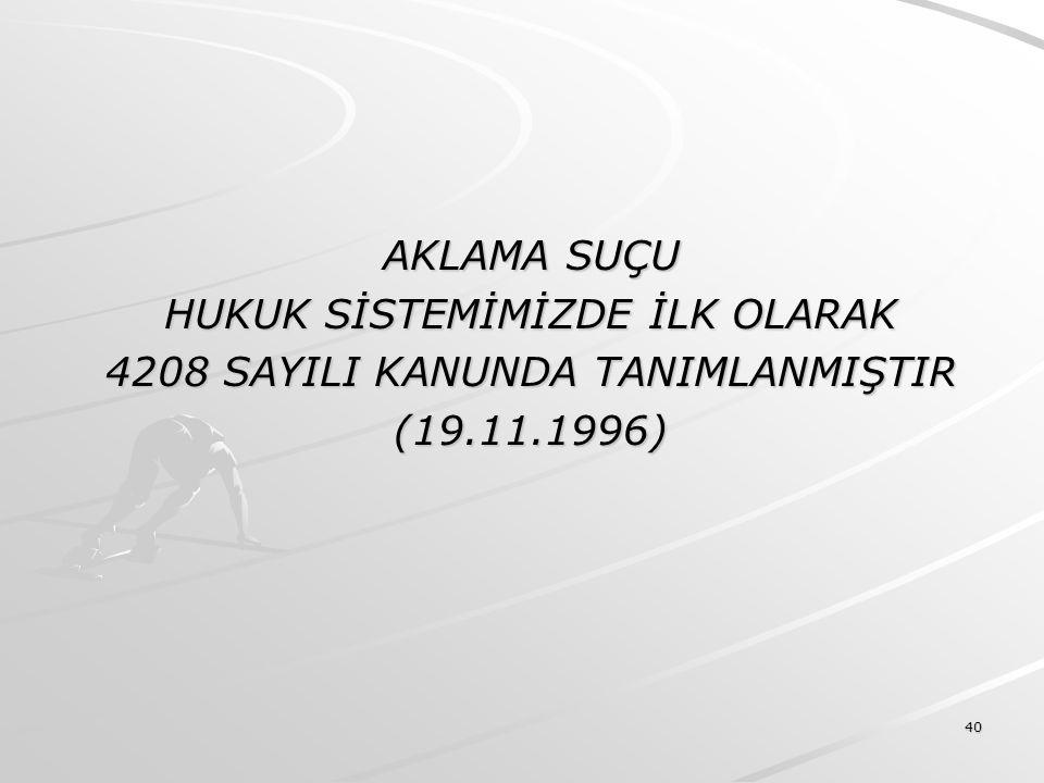 40 AKLAMA SUÇU HUKUK SİSTEMİMİZDE İLK OLARAK 4208 SAYILI KANUNDA TANIMLANMIŞTIR (19.11.1996)