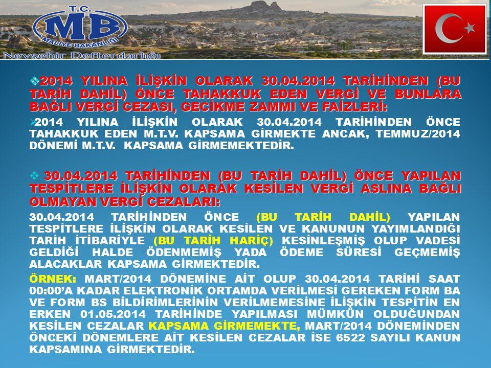  2014 YILINA İLİŞKİN OLARAK 30.04.2014 TARİHİNDEN (BU TARİH DAHİL) ÖNCE TAHAKKUK EDEN VERGİ VE BUNLARA BAĞLI VERGİ CEZASI, GECİKME ZAMMI VE FAİZLERİ: