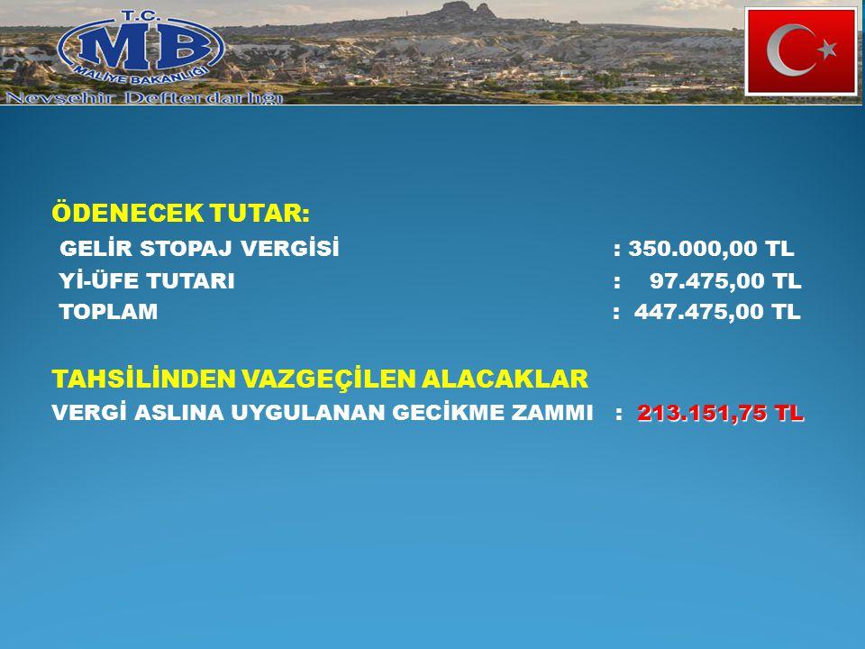 ÖDENECEK TUTAR: GELİR STOPAJ VERGİSİ : 350.000,00 TL Yİ-ÜFE TUTARI : 97.475,00 TL TOPLAM : 447.475,00 TL TAHSİLİNDEN VAZGEÇİLEN ALACAKLAR 213.151,75 T