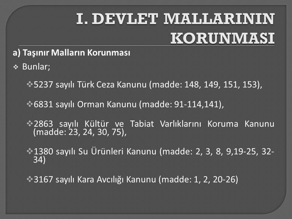 a) Taşınır Malların Korunması  Bunlar;  5237 sayılı Türk Ceza Kanunu (madde: 148, 149, 151, 153),  6831 sayılı Orman Kanunu (madde: 91-114,141), 