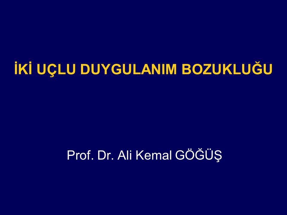 İKİ UÇLU DUYGULANIM BOZUKLUĞU Prof. Dr. Ali Kemal GÖĞÜŞ