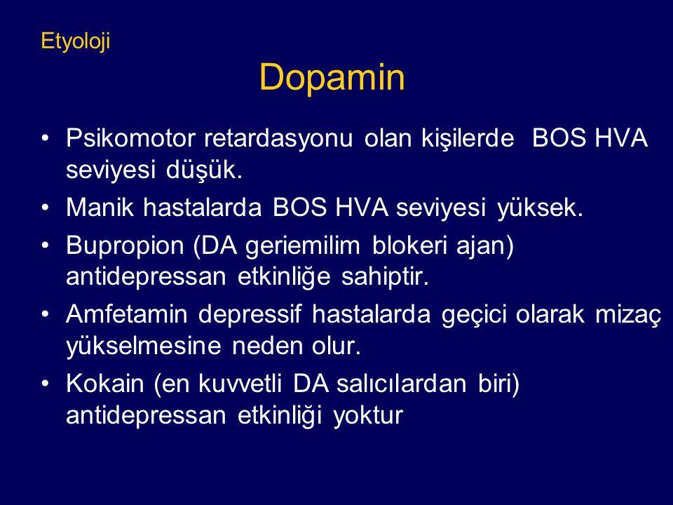 Etyoloji Dopamin Psikomotor retardasyonu olan kişilerde BOS HVA seviyesi düşük. Manik hastalarda BOS HVA seviyesi yüksek. Bupropion (DA geriemilim blo