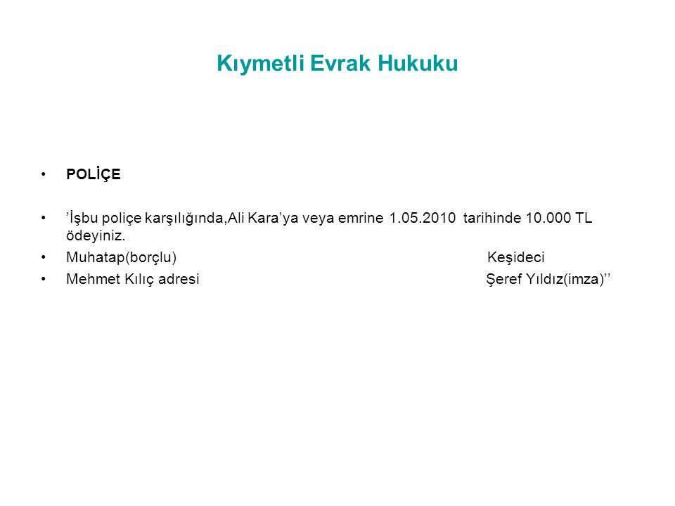 Kıymetli Evrak Hukuku POLİÇE 'İşbu poliçe karşılığında,Ali Kara'ya veya emrine 1.05.2010 tarihinde 10.000 TL ödeyiniz.
