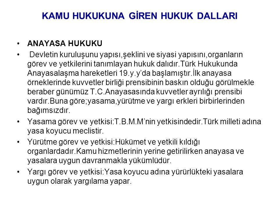 KAMU HUKUKUNA GİREN HUKUK DALLARI ANAYASA HUKUKU Devletin kuruluşunu yapısı,şeklini ve siyasi yapısını,organların görev ve yetkilerini tanımlayan hukuk dalıdır.Türk Hukukunda Anayasalaşma hareketleri 19.y.y'da başlamıştır.İlk anayasa örneklerinde kuvvetler birliği prensibinin baskın olduğu görülmekle beraber günümüz T.C.Anayasasında kuvvetler ayrılığı prensibi vardır.Buna göre;yasama,yürütme ve yargı erkleri birbirlerinden bağımsızdır.