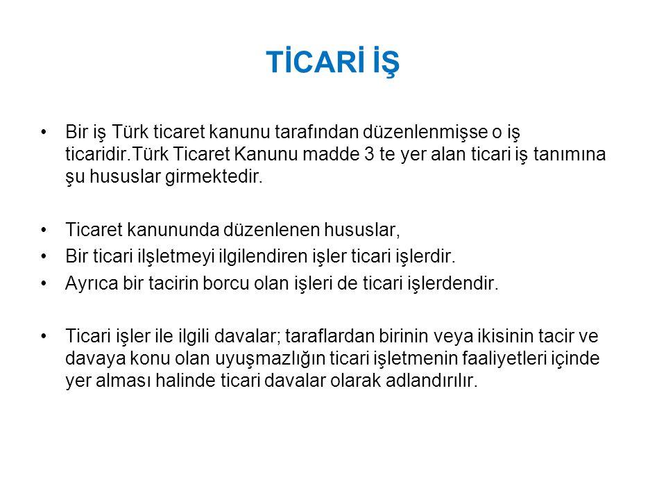 TİCARİ İŞ Bir iş Türk ticaret kanunu tarafından düzenlenmişse o iş ticaridir.Türk Ticaret Kanunu madde 3 te yer alan ticari iş tanımına şu hususlar girmektedir.
