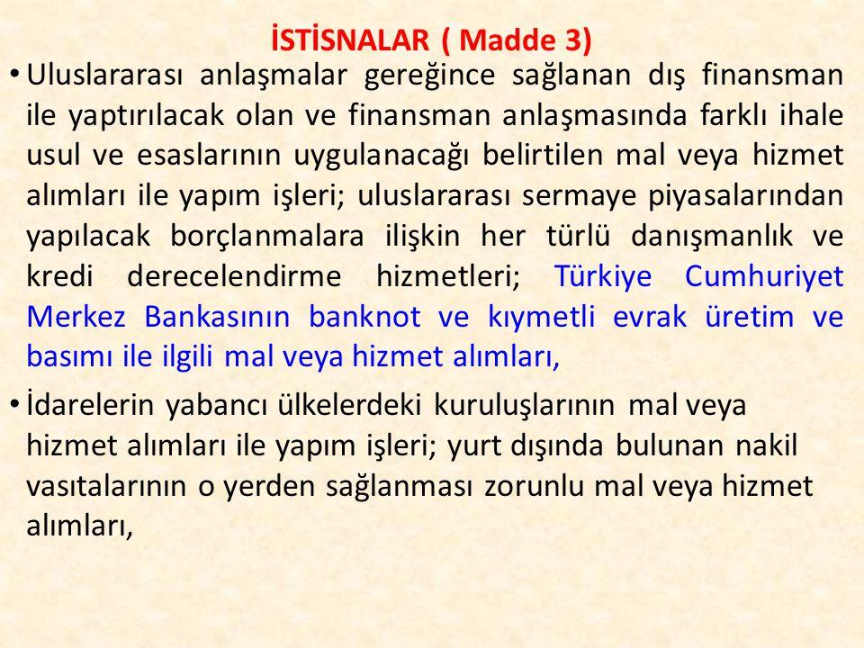 Uluslararası anlaşmalar gereğince sağlanan dış finansman ile yaptırılacak olan ve finansman anlaşmasında farklı ihale usul ve esaslarının uygulanacağı belirtilen mal veya hizmet alımları ile yapım işleri; uluslararası sermaye piyasalarından yapılacak borçlanmalara ilişkin her türlü danışmanlık ve kredi derecelendirme hizmetleri; Türkiye Cumhuriyet Merkez Bankasının banknot ve kıymetli evrak üretim ve basımı ile ilgili mal veya hizmet alımları, İdarelerin yabancı ülkelerdeki kuruluşlarının mal veya hizmet alımları ile yapım işleri; yurt dışında bulunan nakil vasıtalarının o yerden sağlanması zorunlu mal veya hizmet alımları, İSTİSNALAR ( Madde 3)