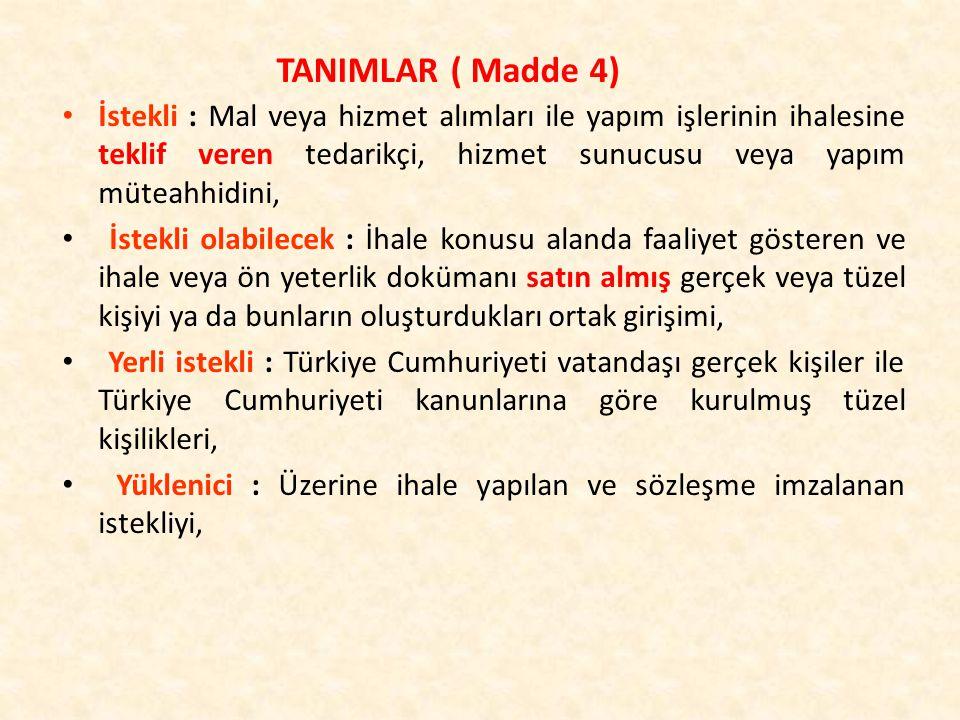İstekli : Mal veya hizmet alımları ile yapım işlerinin ihalesine teklif veren tedarikçi, hizmet sunucusu veya yapım müteahhidini, İstekli olabilecek : İhale konusu alanda faaliyet gösteren ve ihale veya ön yeterlik dokümanı satın almış gerçek veya tüzel kişiyi ya da bunların oluşturdukları ortak girişimi, Yerli istekli : Türkiye Cumhuriyeti vatandaşı gerçek kişiler ile Türkiye Cumhuriyeti kanunlarına göre kurulmuş tüzel kişilikleri, Yüklenici : Üzerine ihale yapılan ve sözleşme imzalanan istekliyi, TANIMLAR ( Madde 4)