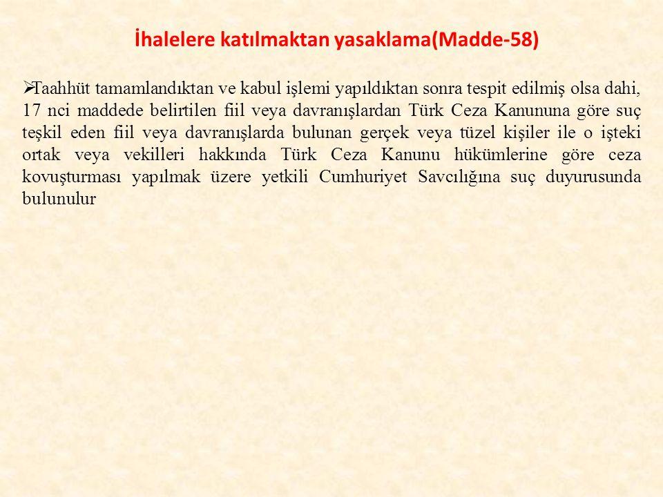 İhalelere katılmaktan yasaklama(Madde-58)  Taahhüt tamamlandıktan ve kabul işlemi yapıldıktan sonra tespit edilmiş olsa dahi, 17 nci maddede belirtilen fiil veya davranışlardan Türk Ceza Kanununa göre suç teşkil eden fiil veya davranışlarda bulunan gerçek veya tüzel kişiler ile o işteki ortak veya vekilleri hakkında Türk Ceza Kanunu hükümlerine göre ceza kovuşturması yapılmak üzere yetkili Cumhuriyet Savcılığına suç duyurusunda bulunulur