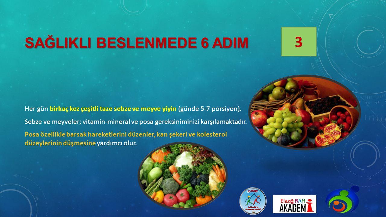 SAĞLIKLI BESLENMEDE 6 ADIM Her gün birkaç kez çeşitli taze sebze ve meyve yiyin (günde 5-7 porsiyon). Sebze ve meyveler; vitamin-mineral ve posa gerek