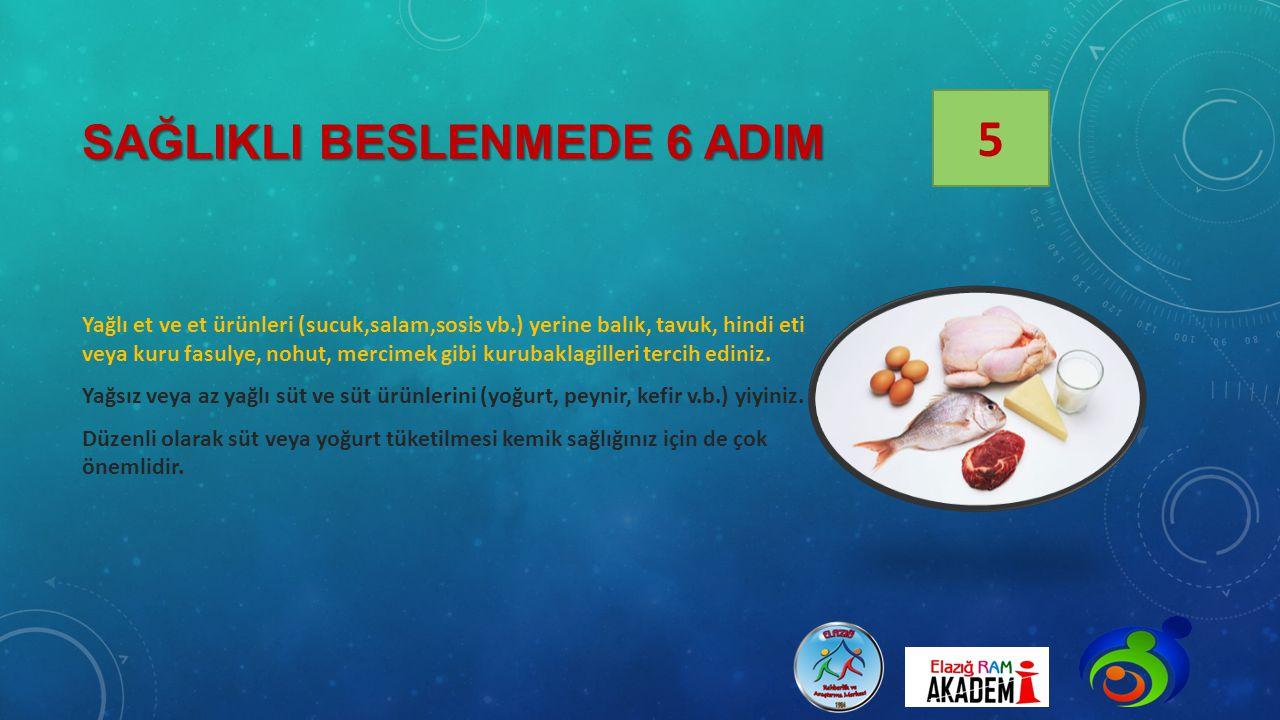SAĞLIKLI BESLENMEDE 6 ADIM Yağlı et ve et ürünleri (sucuk,salam,sosis vb.) yerine balık, tavuk, hindi eti veya kuru fasulye, nohut, mercimek gibi kuru