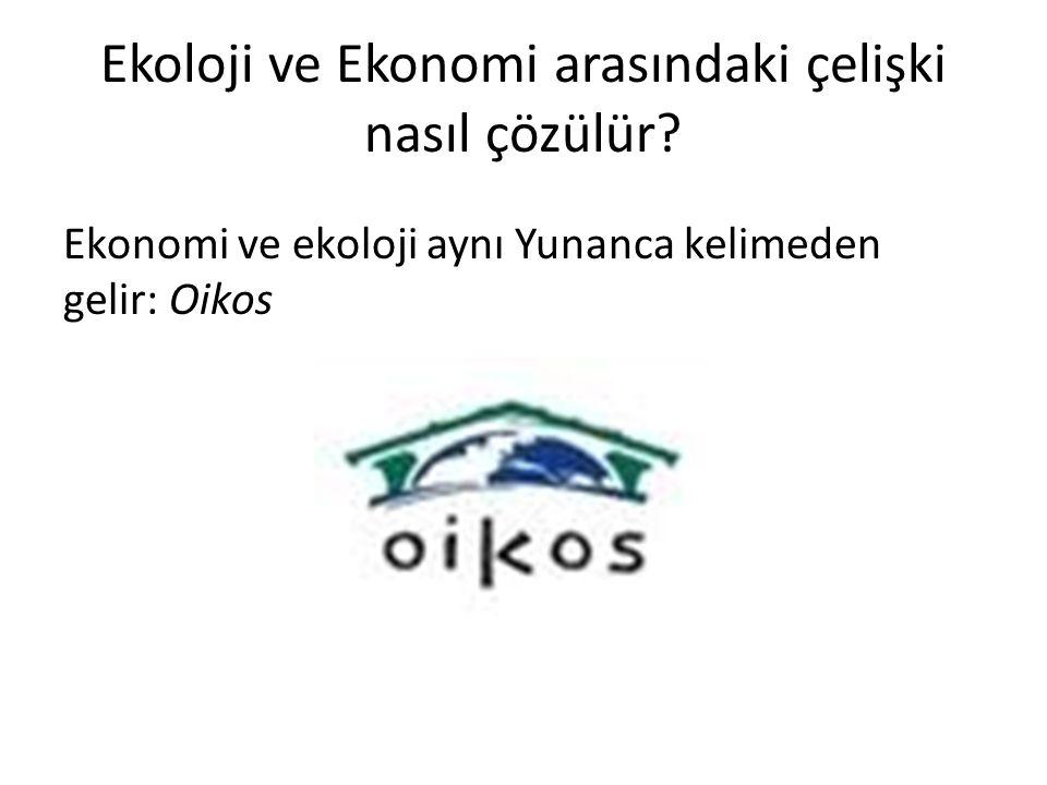 Ekoloji ve Ekonomi arasındaki çelişki nasıl çözülür? Ekonomi ve ekoloji aynı Yunanca kelimeden gelir: Oikos
