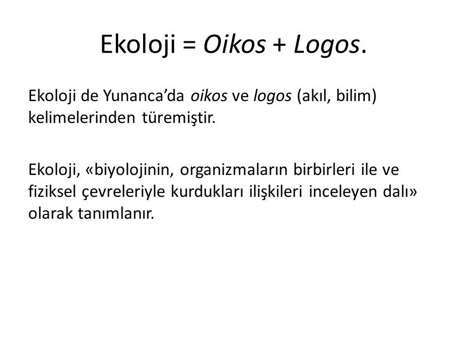 Ekoloji = Oikos + Logos. Ekoloji de Yunanca'da oikos ve logos (akıl, bilim) kelimelerinden türemiştir. Ekoloji, «biyolojinin, organizmaların birbirler