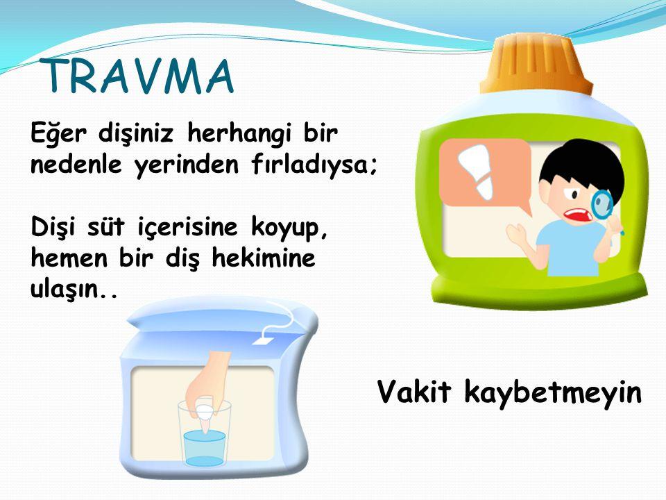 TRAVMA Eğer dişiniz herhangi bir nedenle yerinden fırladıysa; Dişi süt içerisine koyup, hemen bir diş hekimine ulaşın..