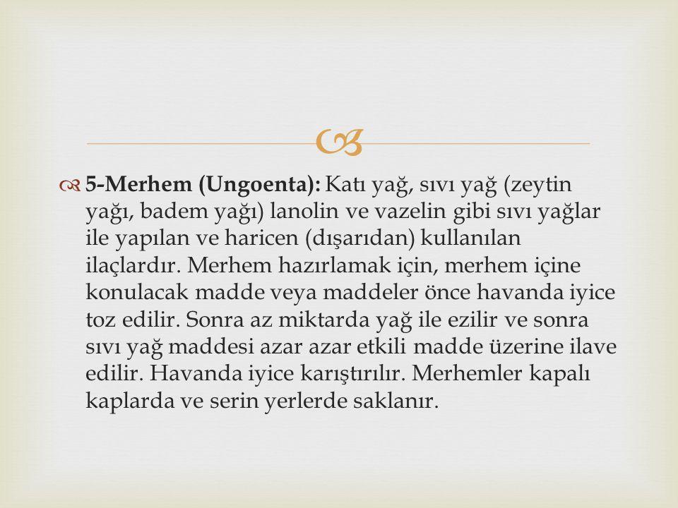   5-Merhem (Ungoenta): Katı yağ, sıvı yağ (zeytin yağı, badem yağı) lanolin ve vazelin gibi sıvı yağlar ile yapılan ve haricen (dışarıdan) kullanıla