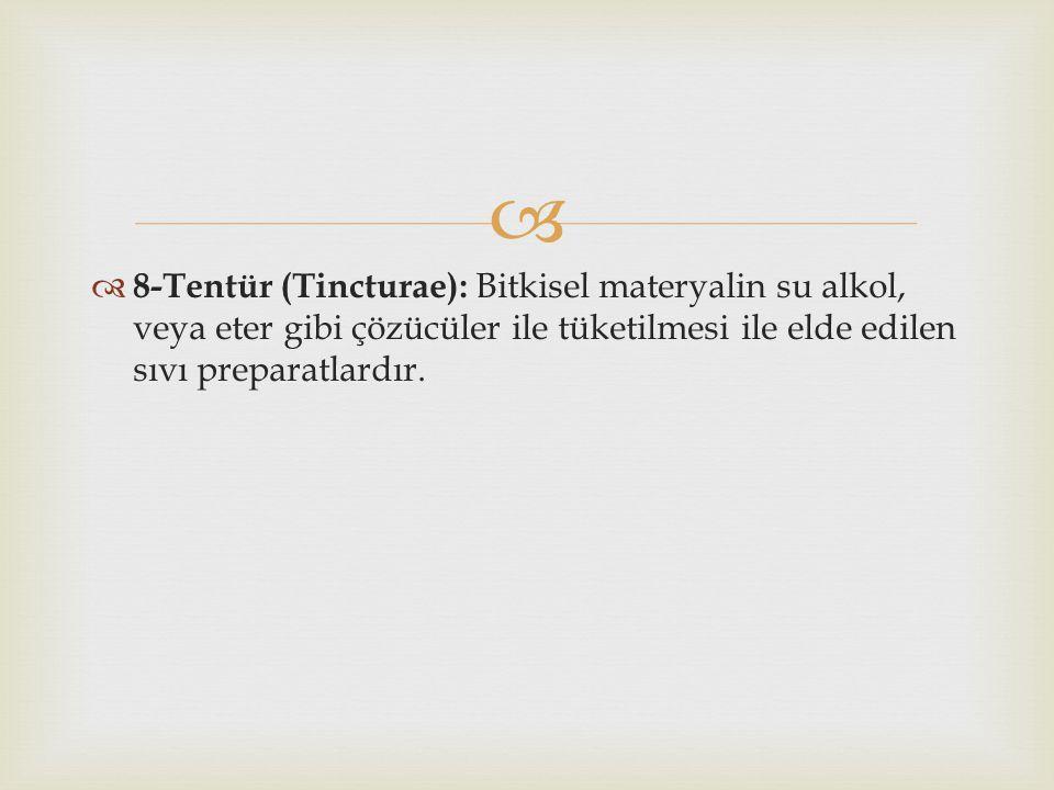   8-Tentür (Tincturae): Bitkisel materyalin su alkol, veya eter gibi çözücüler ile tüketilmesi ile elde edilen sıvı preparatlardır.