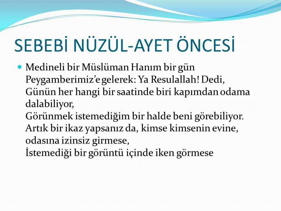 SEBEBİ NÜZÜL-AYET ÖNCESİ Medineli bir Müslüman Hanım bir gün Peygamberimiz'e gelerek: Ya Resulallah.
