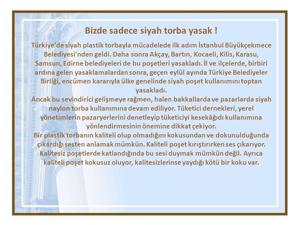 Bizde sadece siyah torba yasak ! Türkiye'de siyah plastik torbayla mücadelede ilk adım İstanbul Büyükçekmece Belediyesi'nden geldi. Daha sonra Akçay,