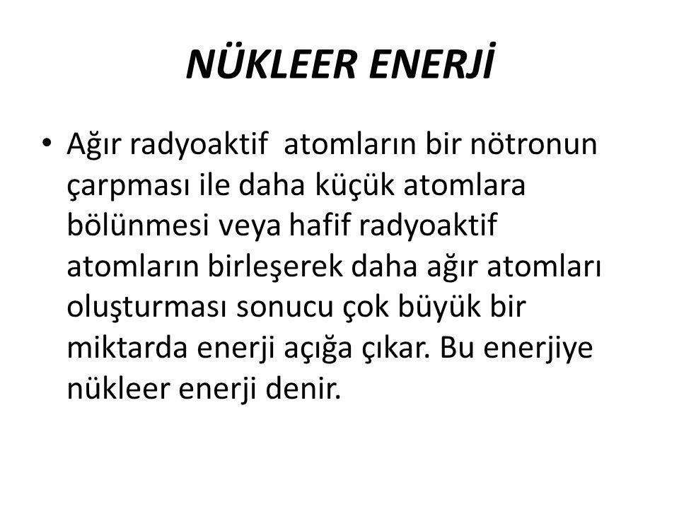 NÜKLEER ENERJİ Ağır radyoaktif atomların bir nötronun çarpması ile daha küçük atomlara bölünmesi veya hafif radyoaktif atomların birleşerek daha ağır