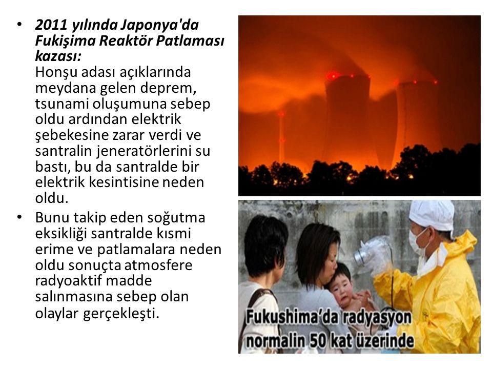 2011 yılında Japonya'da Fukişima Reaktör Patlaması kazası: Honşu adası açıklarında meydana gelen deprem, tsunami oluşumuna sebep oldu ardından elektri
