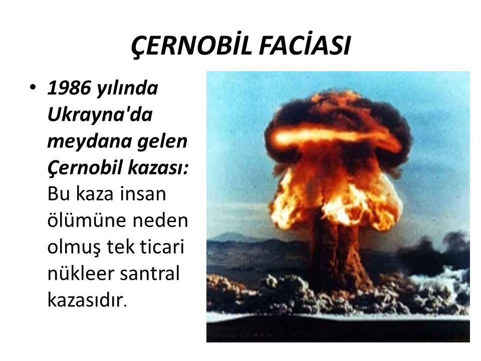ÇERNOBİL FACİASI 1986 yılında Ukrayna'da meydana gelen Çernobil kazası: Bu kaza insan ölümüne neden olmuş tek ticari nükleer santral kazasıdır.