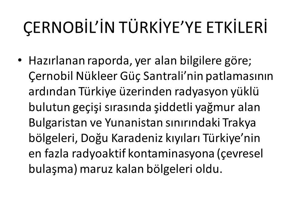ÇERNOBİL'İN TÜRKİYE'YE ETKİLERİ Hazırlanan raporda, yer alan bilgilere göre; Çernobil Nükleer Güç Santrali'nin patlamasının ardından Türkiye üzerinden