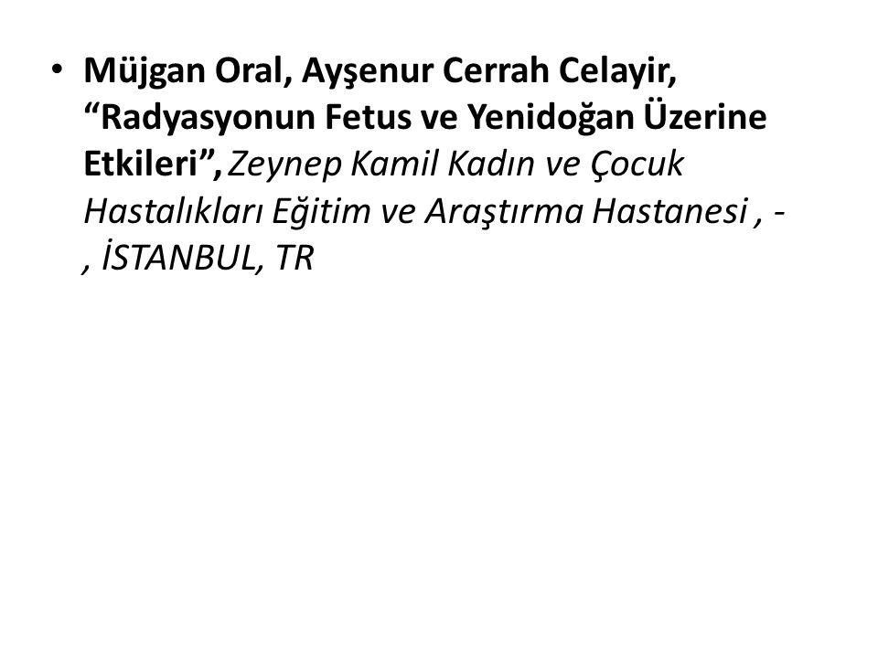 """Müjgan Oral, Ayşenur Cerrah Celayir, """"Radyasyonun Fetus ve Yenidoğan Üzerine Etkileri"""", Zeynep Kamil Kadın ve Çocuk Hastalıkları Eğitim ve Araştırma H"""