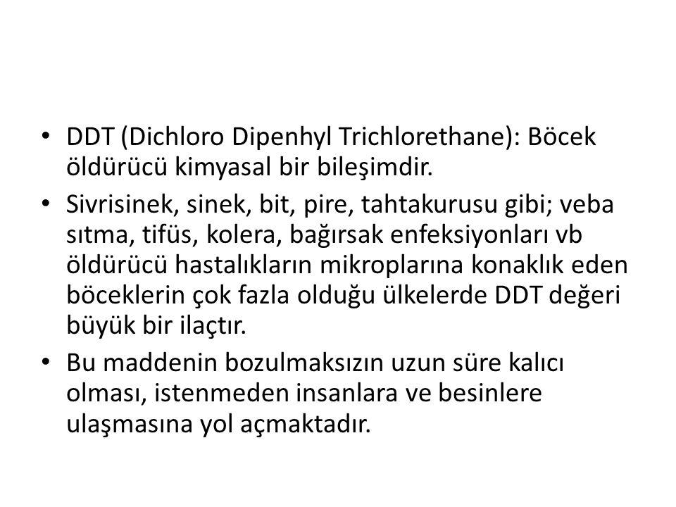 DDT (Dichloro Dipenhyl Trichlorethane): Böcek öldürücü kimyasal bir bileşimdir. Sivrisinek, sinek, bit, pire, tahtakurusu gibi; veba sıtma, tifüs, kol
