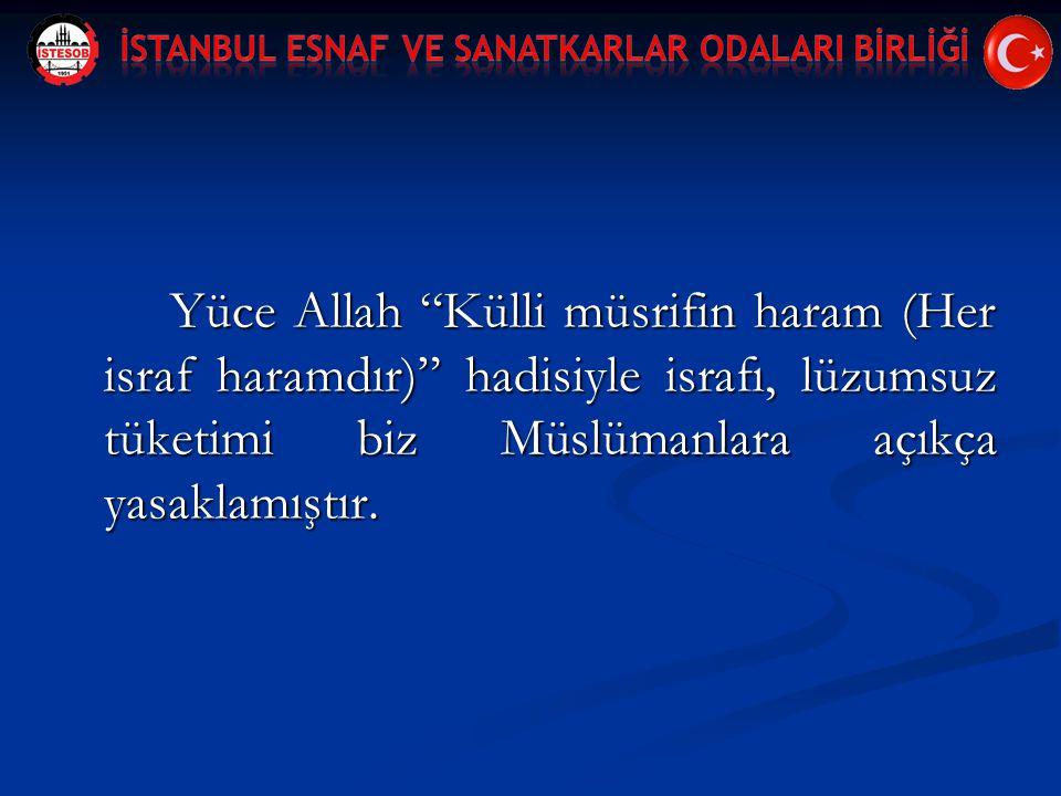 Yüce Allah Külli müsrifin haram (Her israf haramdır) hadisiyle israfı, lüzumsuz tüketimi biz Müslümanlara açıkça yasaklamıştır.