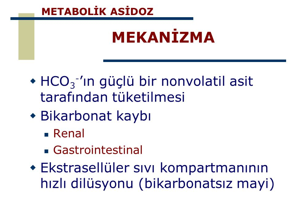 MEKANİZMA  HCO 3 - 'ın güçlü bir nonvolatil asit tarafından tüketilmesi  Bikarbonat kaybı Renal Gastrointestinal  Ekstrasellüler sıvı kompartmanını