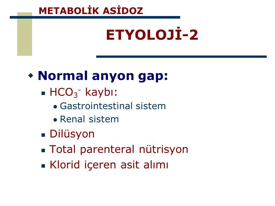 ETYOLOJİ-2  Normal anyon gap: HCO 3 - kaybı: Gastrointestinal sistem Renal sistem Dilüsyon Total parenteral nütrisyon Klorid içeren asit alımı METABO