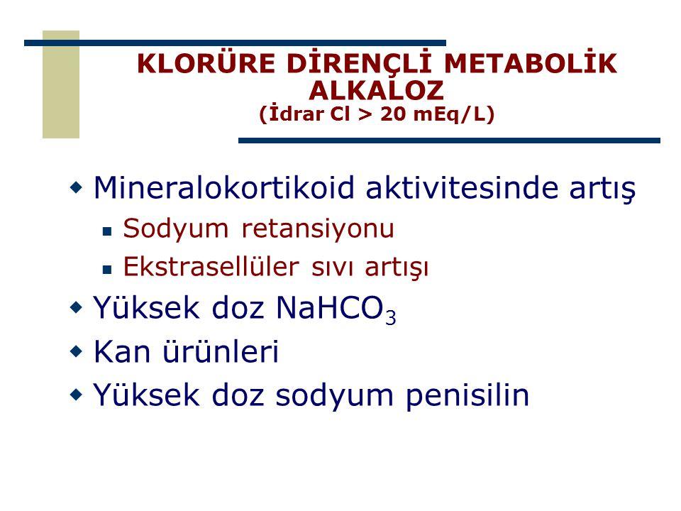 KLORÜRE DİRENÇLİ METABOLİK ALKALOZ (İdrar Cl > 20 mEq/L)  Mineralokortikoid aktivitesinde artış Sodyum retansiyonu Ekstrasellüler sıvı artışı  Yükse