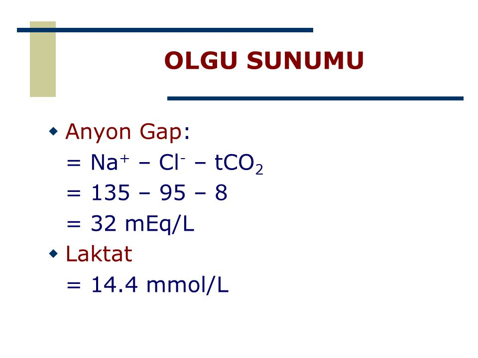 OLGU SUNUMU  Anyon Gap: = Na + – Cl - – tCO 2 = 135 – 95 – 8 = 32 mEq/L  Laktat = 14.4 mmol/L