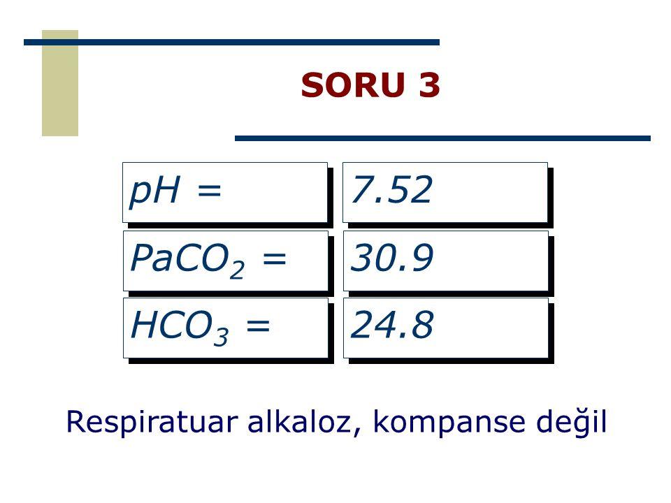 SORU 3 pH = PaCO 2 = HCO 3 = 7.52 30.9 24.8 Respiratuar alkaloz, kompanse değil