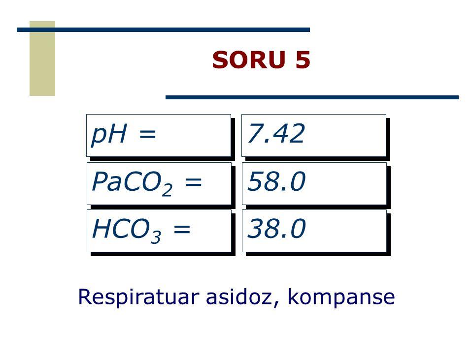 SORU 5 pH = PaCO 2 = HCO 3 = 7.42 58.0 38.0 Respiratuar asidoz, kompanse