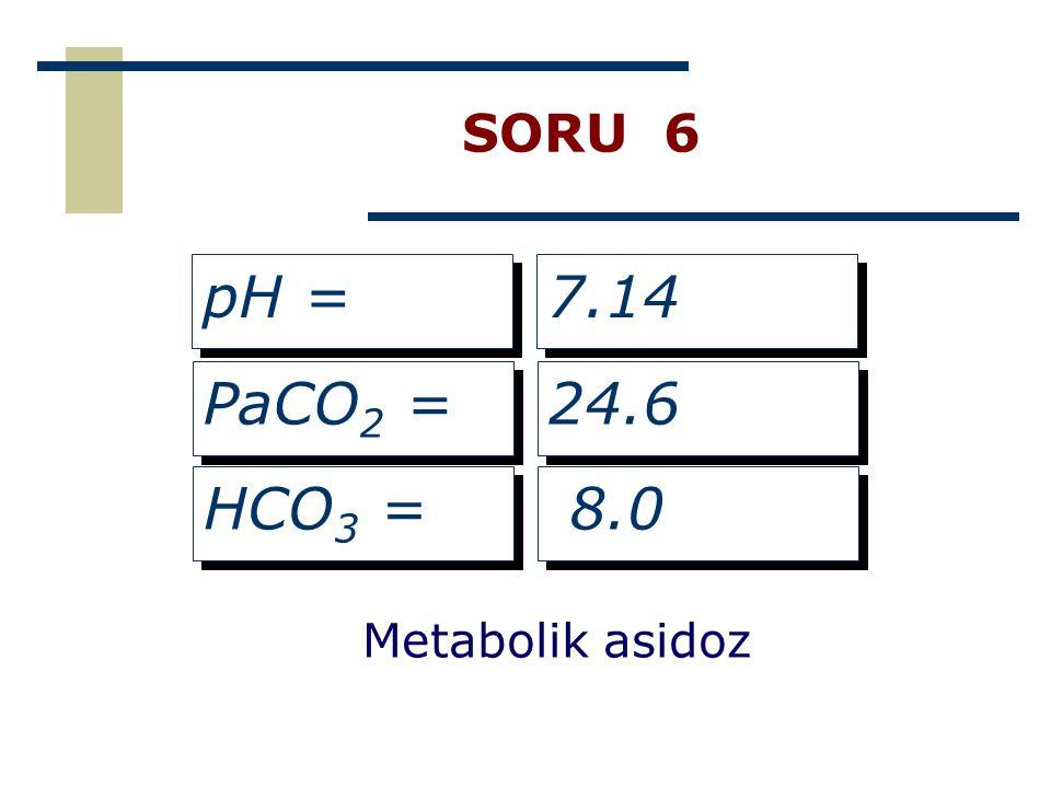 SORU 6 pH = PaCO 2 = HCO 3 = 7.14 24.6 8.0 Metabolik asidoz