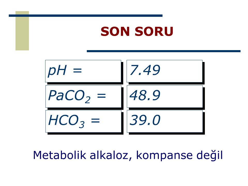 SON SORU pH = PaCO 2 = HCO 3 = 7.49 48.9 39.0 Metabolik alkaloz, kompanse değil