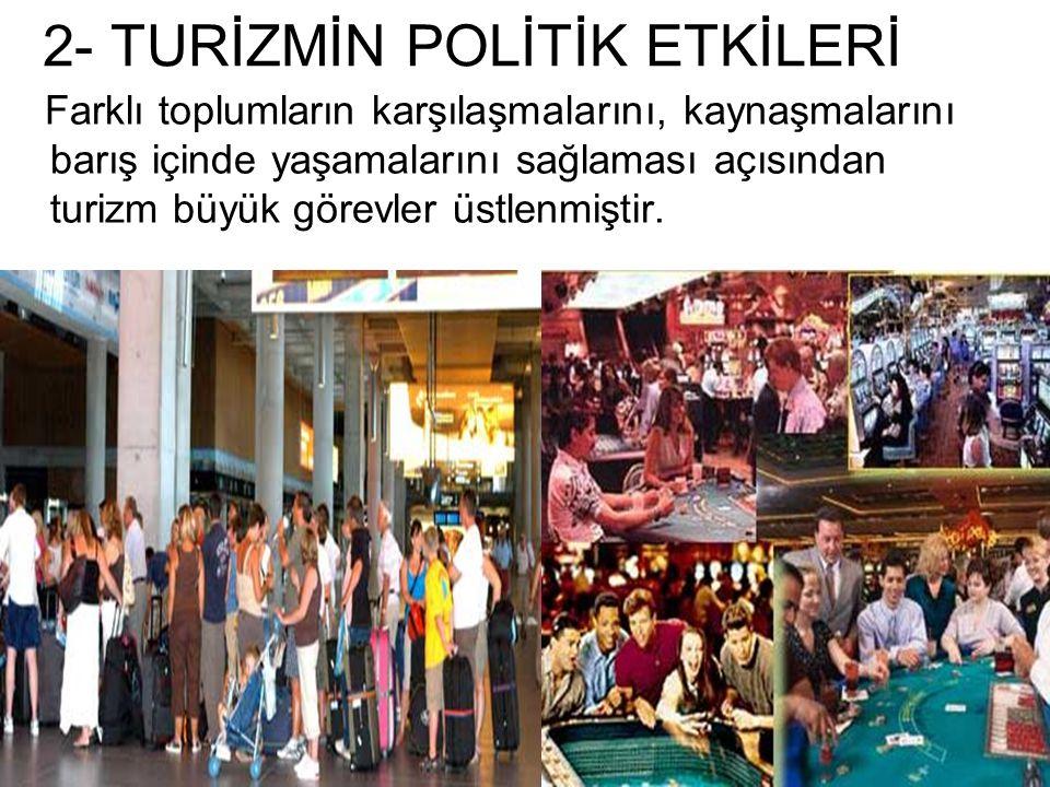 2- TURİZMİN POLİTİK ETKİLERİ Farklı toplumların karşılaşmalarını, kaynaşmalarını barış içinde yaşamalarını sağlaması açısından turizm büyük görevler ü