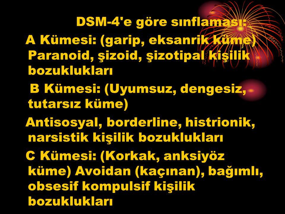 DSM-4 e göre sınflaması: A Kümesi: (garip, eksanrik küme) Paranoid, şizoid, şizotipal kişilik bozuklukları B Kümesi: (Uyumsuz, dengesiz, tutarsız küme) Antisosyal, borderline, histrionik, narsistik kişilik bozuklukları C Kümesi: (Korkak, anksiyöz küme) Avoidan (kaçınan), bağımlı, obsesif kompulsif kişilik bozuklukları