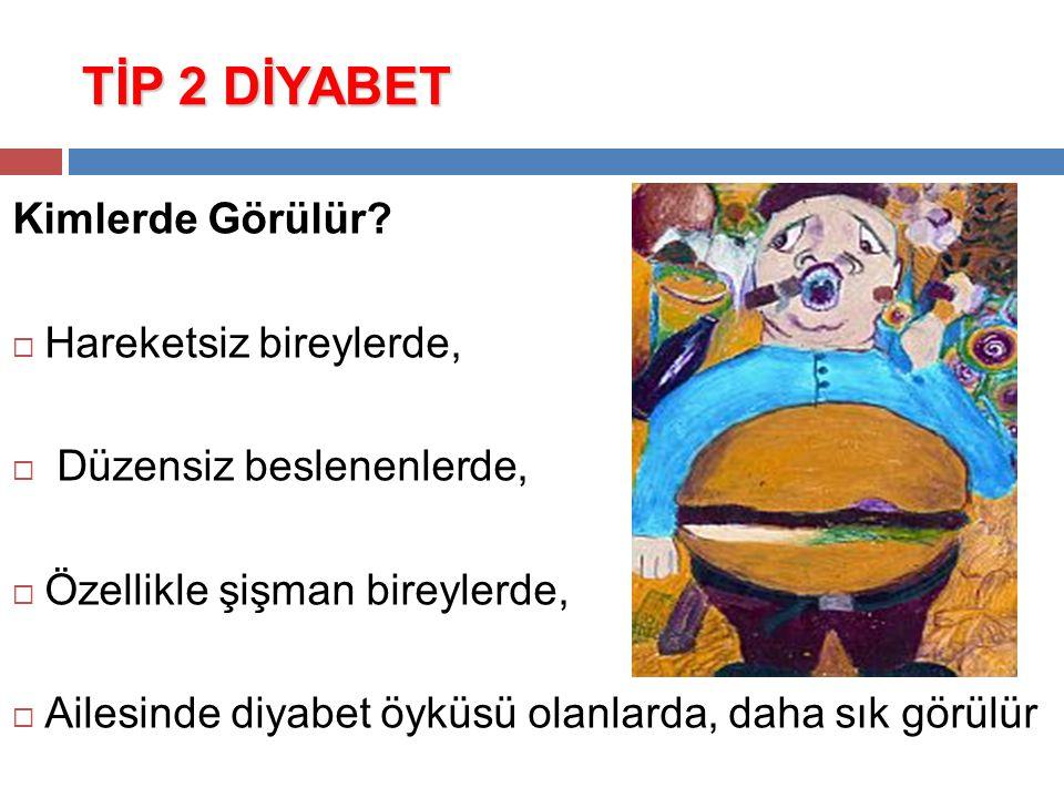 TİP 2 DİYABET Kimlerde Görülür?  Hareketsiz bireylerde,  Düzensiz beslenenlerde,  Özellikle şişman bireylerde,  Ailesinde diyabet öyküsü olanlarda