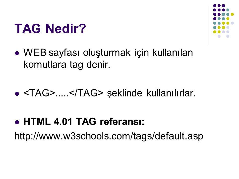 TAG Nedir? WEB sayfası oluşturmak için kullanılan komutlara tag denir...... şeklinde kullanılırlar. HTML 4.01 TAG referansı: http://www.w3schools.com/