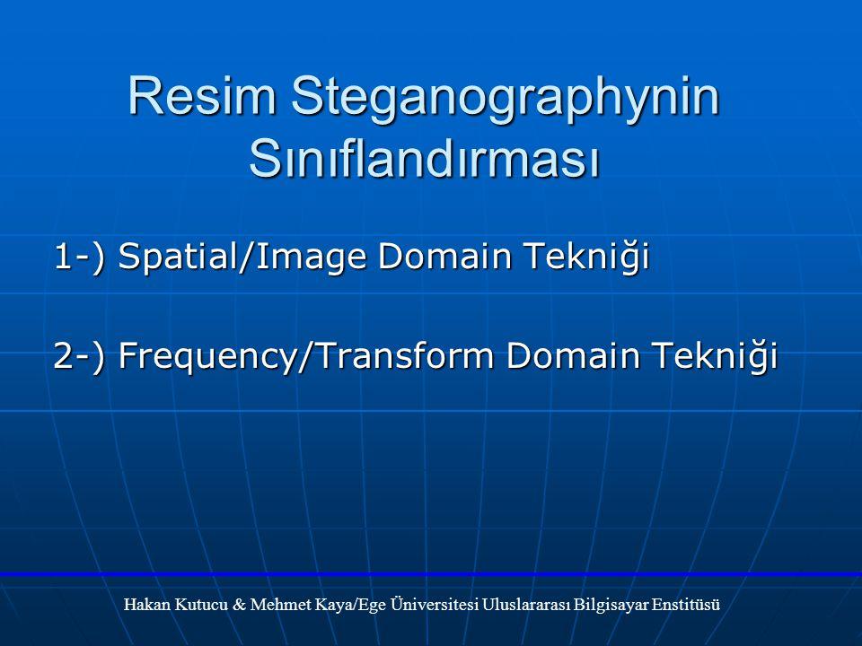 Resim Steganographynin Sınıflandırması 1-) Spatial/Image Domain Tekniği 2-) Frequency/Transform Domain Tekniği Hakan Kutucu & Mehmet Kaya/Ege Üniversitesi Uluslararası Bilgisayar Enstitüsü