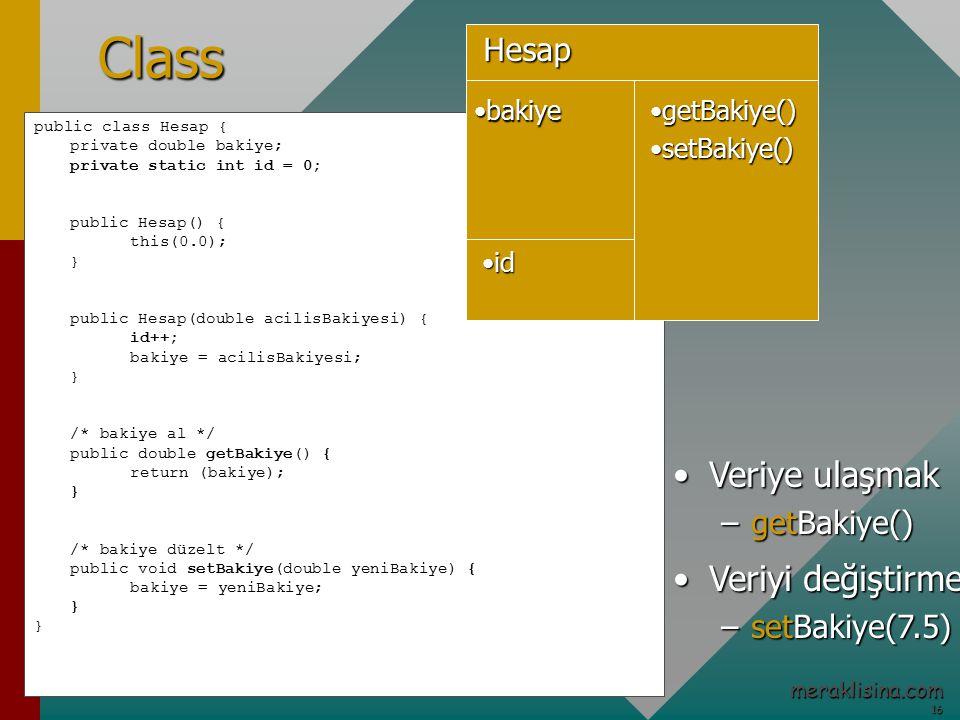 16 16 meraklisina.com public class Hesap { private double bakiye; private static int id = 0; public Hesap() { this(0.0); } public Hesap(double acilisBakiyesi) { id++; bakiye = acilisBakiyesi; } /* bakiye al */ public double getBakiye() { return (bakiye); } /* bakiye düzelt */ public void setBakiye(double yeniBakiye) { bakiye = yeniBakiye; } Class Veriye ulaşmakVeriye ulaşmak –getBakiye() Veriyi değiştirmekVeriyi değiştirmek –setBakiye(7.5) bakiyebakiyeHesap idid getBakiye()getBakiye() setBakiye()setBakiye()