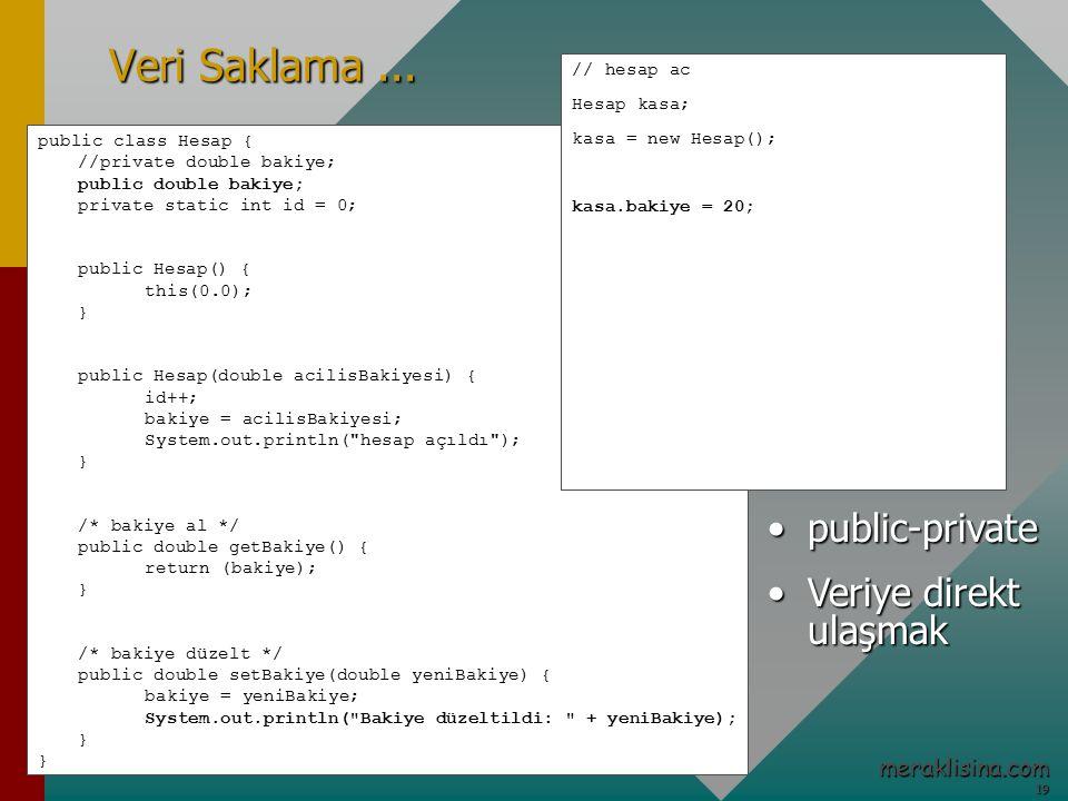 19 19 meraklisina.com public class Hesap { //private double bakiye; public double bakiye; private static int id = 0; public Hesap() { this(0.0); } public Hesap(double acilisBakiyesi) { id++; bakiye = acilisBakiyesi; System.out.println( hesap açıldı ); } /* bakiye al */ public double getBakiye() { return (bakiye); } /* bakiye düzelt */ public double setBakiye(double yeniBakiye) { bakiye = yeniBakiye; System.out.println( Bakiye düzeltildi: + yeniBakiye); } Veri Saklama...