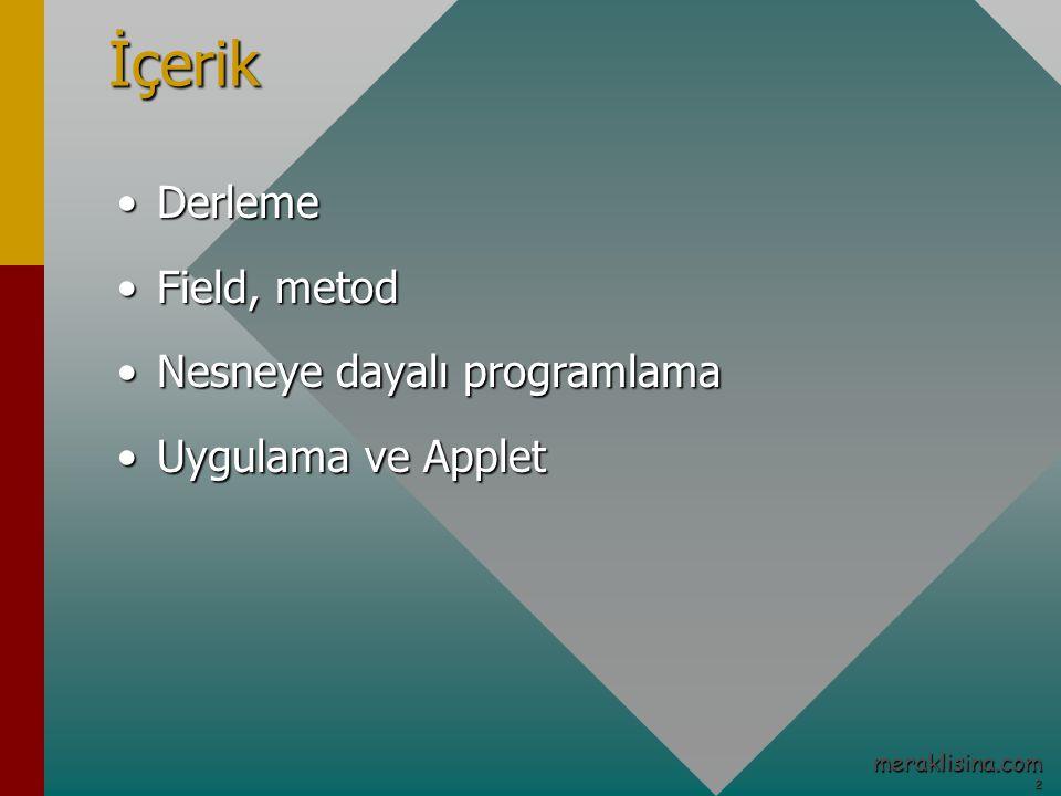 2 meraklisina.comİçerik DerlemeDerleme Field, metodField, metod Nesneye dayalı programlamaNesneye dayalı programlama Uygulama ve AppletUygulama ve Applet