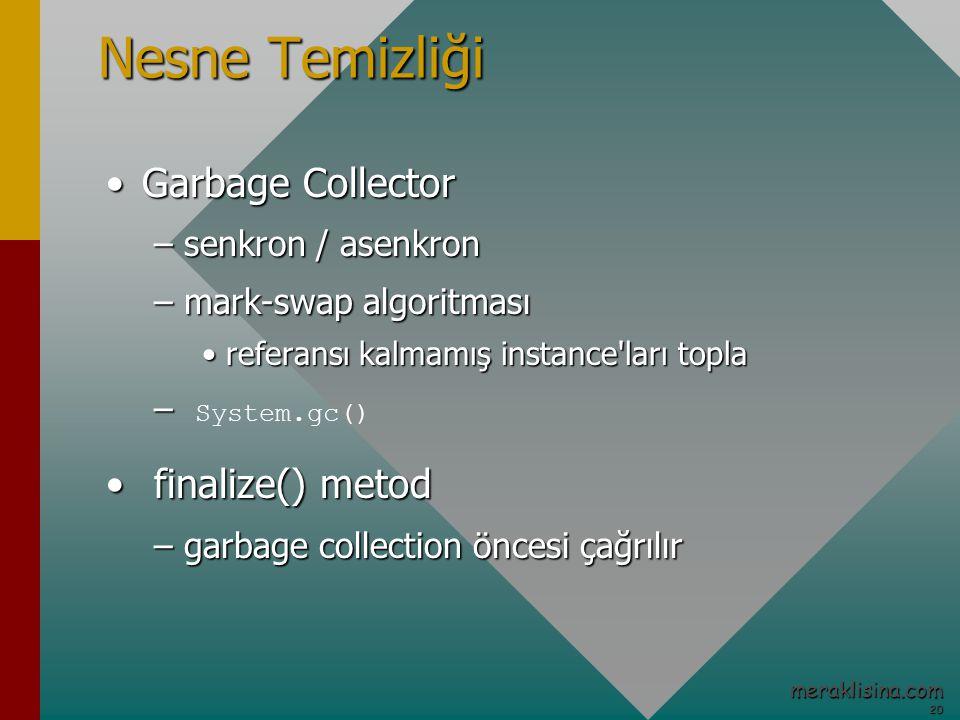 20 20 meraklisina.com Nesne Temizliği Garbage CollectorGarbage Collector –senkron / asenkron –mark-swap algoritması referansı kalmamış instance ları toplareferansı kalmamış instance ları topla – – System.gc() finalize() metod finalize() metod –garbage collection öncesi çağrılır
