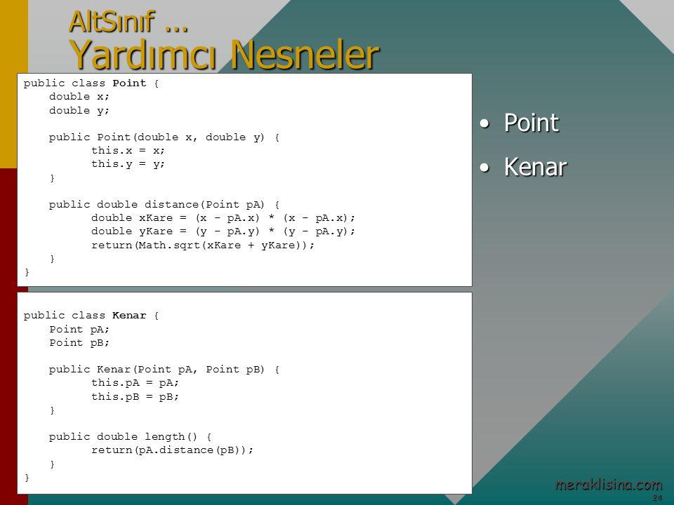 24 24 meraklisina.com public class Kenar { Point pA; Point pB; public Kenar(Point pA, Point pB) { this.pA = pA; this.pB = pB; } public double length() { return(pA.distance(pB)); } AltSınıf...